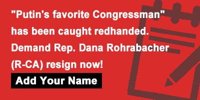 'Putin's favorite Congressman' has been caught redhanded. Demand Rep. Dana Rohrabacher (R-CA) resign now!