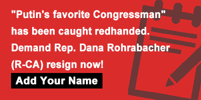 'Putin's favorite Congressman' has been caught redhanded. Demand Rep. Dana Rohrabacher (R-CA) resign now!